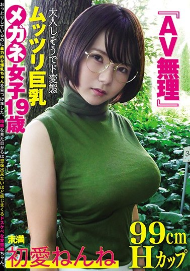 『AV無理』初愛ねんね 99cm Hカップ 大人しそうでド変態 ムッツリ巨乳 メガネ女子19歳 パッケージ画像
